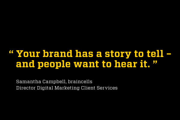 """Your brand has a story to tell - and people want to hear it."" Samantha Campbell, braincellsDirector Digital Marketing Client Services"