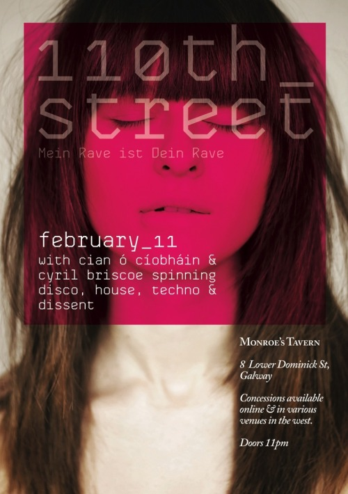Sat 11th February // 110th Street // Mein Rave ist Dein Rave110th Street's longtime residents Cian Ó Cíobháin & Cyril Briscoe come out of hibernation for their first party of 2012 on Saturday 11th February. The last few dates in the old year were high-octane, gloom-busting occasions with hands pointing skywards from the moment the first kickdrum dropped.  House, techno, disco and some twisted basslines will provide the cornerstone of the evening's entertainment. Basically, anything that sounds like it could fuel a rave. 110th Street @ Monroe's Tavern,  11.02.12 Mein Rave ist Dein Rave with Cyril Briscoe & Cian Ó Cíobháin Tax 10E (concessions available online & in various venues in the west) Doors 11PM Phone: +353 91 583397http://www.residentadvisor.net/event.aspx?334939http://www.facebook.com/110thst