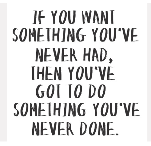 When was the last time you did something you've never done? When was the last time you considered doing something you've never done? Time to get going!