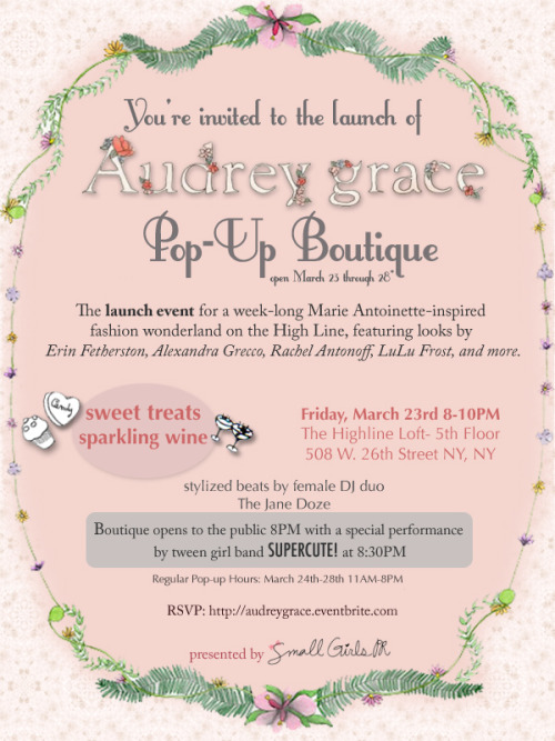 You're Invited to the Audrey Grace Boutique NYC Pop-up Shop Launch! The launch event for a week-long Marie Antoinette inspired fashion wonderland on the High Line, featuring looks by Erin Fetherston, Alexandra Grecco, Rachel Antonoff, LuLu Frost, and more! (full list of designers to follow… stay tuned!) Sweet Treats & Sparkling Wine Stylized beats by female DJ Duo The Jane Doze Special Performance by tween girl band SUPERCUTE! at 8:30PM  Friday, March 23rd 8-10PM The Highline Loft- 5th Floor 508 W. 26th Street  RSVP to audreygrace.eventbrite.com Regular Boutique Hours: Saturday, March 24th- Wednesday, March 28th 11AM-8PM