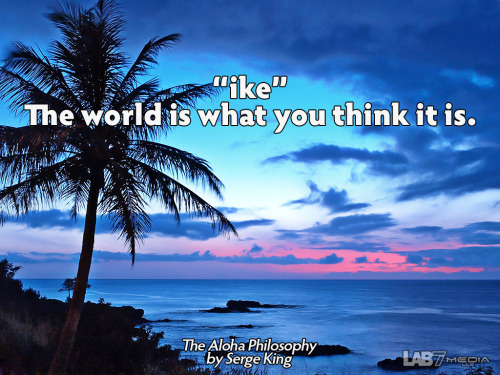 "The Aloha Philosophy by Serge King 1. ""ike"" The world is what you think it is. ( content remix series by LukasBryson @ LAB7media 
