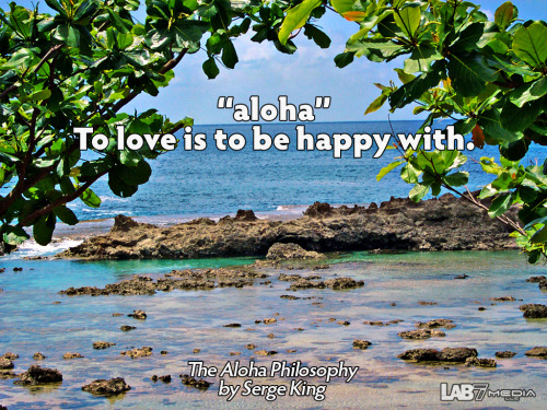 "The Aloha Philosophy by Serge King 5. ""aloha"" To love is to be happy with. ( content remix series by LukasBryson @ LAB7media 