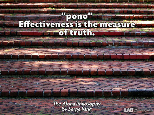 "The Aloha Philosophy by Serge King 7. ""pono"" Effectiveness is the measure of truth. ( content remix series by LukasBryson @ LAB7media 