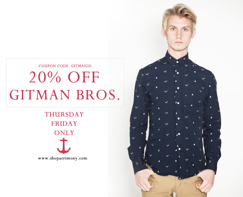 20% Gitman Bros Vintage. 3/8-3/9 only. Use coupon code: Gitman20. www.shopacrimony.com