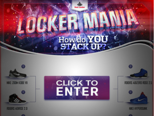 FOOTLOCKER LOCKER MANIA CONTEST Footlocker has a cool contest running right now that gives you the chance to prove your knowledge as a sneakerhead by guessing which sneakers are the hottest. You fill out a bracket and compete with other aspiring champions as sneakers move up round by round until one shoe is the winner. Every entry gives you a chance to win, and the grand prize winner gets Sneakers For A Year. Check it out now on Footlocker's Facebook page.