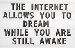 nevver:  The internet allows you tow dream while you are still awake