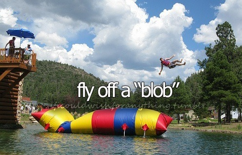 "If I could wish for anything… I would wish to fly off a ""blob""."