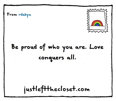 justleftthecloset:  Be proud of who you are - you will make the world a better place.
