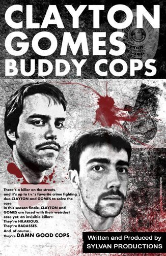 3/9. Clayton and Gomes: Buddy Cops @ Dark Room Theater. 2263 Mission St. SF. 8PM. $20. A short comical play written and produced by Sylvan Productions. Runs every Friday and Saturday through March 24th. Tickets Available: Here.  Clayton and Gomes (Ash Clayton and Justin Gomes) have been t.v.'s favorite buddy cop duo for over a decade winning two Daytime Emmy's, and a McGredy for best comedy action show. They're respected veterans and true masters of their craft, every guy wants to be them and every lady wants to have private lady-and-guy time with 'em. Consequently,  The Chief is always giving them the weirdest and most difficult cases. In the season finale, Clayton and Gomes run into their most difficult case yet; an invisible murderer?! One of our favorite characters won't make it to the end of this one, you don't want to miss CLAYTON AND GOMES: BUDDY COPS at the DARK ROOM THEATER!