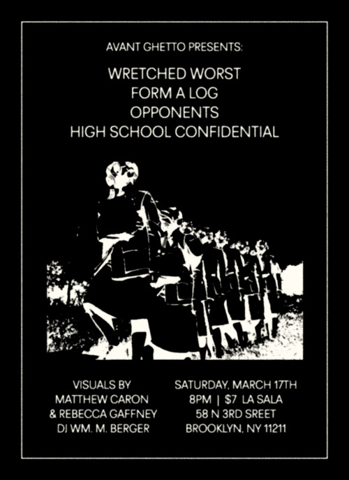 "Join us for an evening of subversive sounds and sights. Wretched Worst (KY) Form A Log (TN) Opponents (NY) High School Confidential (NY) DJ Wm. M. Berger (WFMU)http://my-castle-of-quiet.blogspot.com/ Visuals by Matthew Caron + Rebecca Gaffney http://yrfriendmatthew.com/) 8pm|$TBD La Sala 58 North 3rd Street Brooklyn, NY 11211 Wretched Worst Lexington, Kentucky's Wretched Worst make some of the most enveloping and down right scary noise-rock out there—think the sound of Stabbed in the Face-era Wolf Eyes taking to its sludgiest extremes. They have a new record forthcoming on Animal Disguise and have released work through 905 Tapes, Chondritic Sound and Gods of Tundra.http://wretchedworst.bandcamp.com/track/worse-than-jail Form A Log America's premiere cassette manipulation trio, Form A Log, have reconvened after a two-year hiatus. Featuring Ren Schofield (God Willing/Container), Noah Anthony (Social Junk/Mirror Men), and Rick Weaver (Dinner Music/New Flesh), Form A Log are currently working on a full-length record for John Elliott's Editions Mego imprint, Spectrum Spools. http://vimeo.com/9144975 Opponents Opponents are by far the hardest-to-pigeonhole synthesists working in the Brooklyn Underground, producing a sound that Prison Tatt Records honcho Wm. M. Berger describes as ""grimy electronics rendered on vintage synths, environments reminiscent of Schnitzler, vintage Cabaret Voltaire, and The Golden Hour of the Future.http://soundcloud.com/opponents/lucid-dreams High School Confidential Mr. Matthews from legendary analog synth-warriors Telecult Powers.http://youtu.be/vndW_fBNqfY"