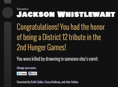 Find out your name if you were a character in the Hunger Games at http://hungernames.com/. I had the pleasure of making this with Casey Kolderup and John Holdun.