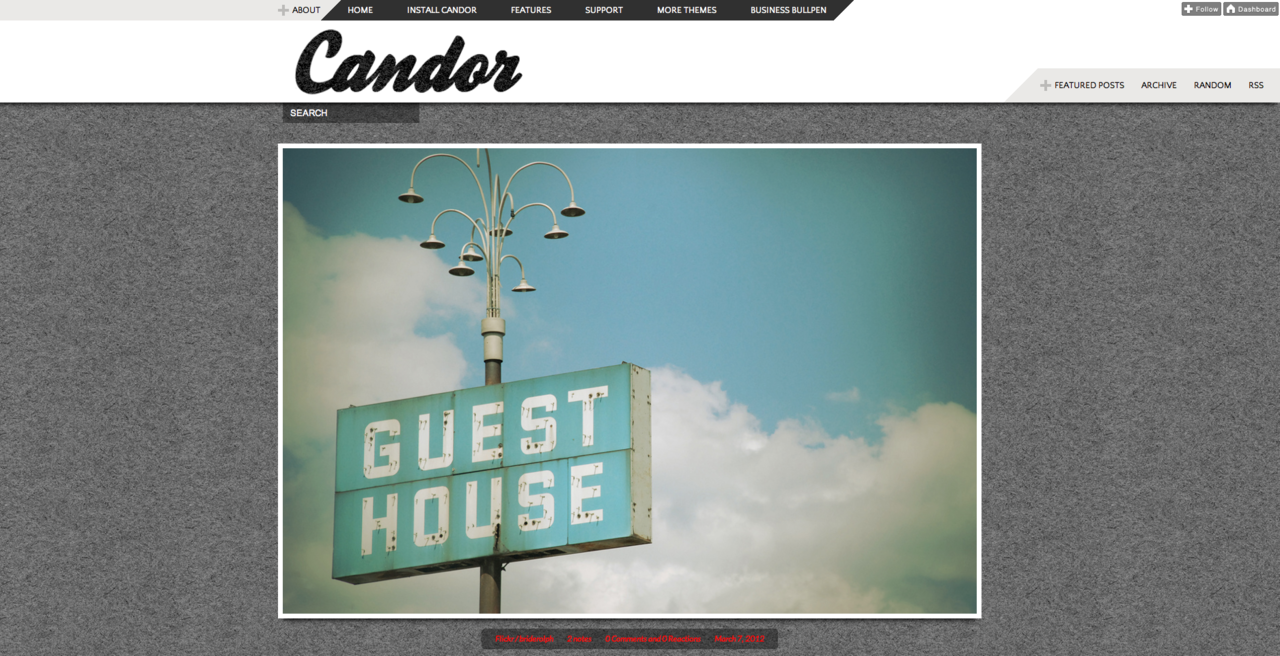 Candor We are humbled by the overwhelming response from the Tumblr community to our first Tumblr theme, Single A. Thanks to you, we decided to develop and can now announce our first premium Tumblr theme, Candor. The Candor tumblr theme is a perfect fit for any type of blog. It is great for high res images and videos, includes an exfm player for music bloggers, incorporates TypeKit and Google fonts for bloggers who write long-form posts, and provides a highly visible about area and featured posts section that every blogger can use. Like Single A, we will be providing email support and looking to you for suggestions on how to improve Candor. Thank you for your continued support!