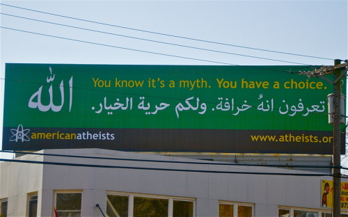 So, this happened… Atheist Billboard Goes Up in NJ Muslim Neighborhood   JoyfulGypsy, of New York, shot these photos of an American Atheist billboard that was erected yesterday in a Muslim neighborhood in Paterson, New Jersey. The billboard said, 'You know it's a myth and you have a choice' in English and Arabic along with the word 'Allah' on the side. 'I spoke to a few people on the street as I was photographing the billboard and they all told me they were not happy about the billboard and considered it disrespectful,' she says. 'However, they agreed that the American Atheists had a right to post their opinion.' - ssesha, CNN iReport producer  http://ireport.cnn.com/docs/DOC-758697