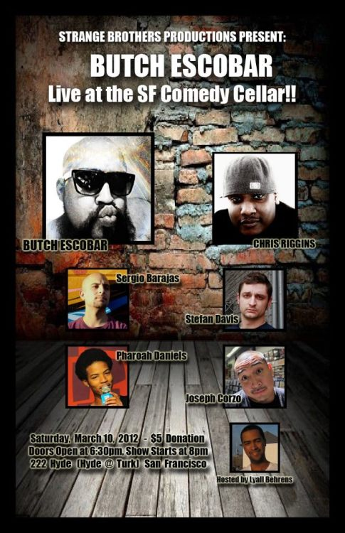 3/10. Butch Escobar @ SF Comedy Cellar. 222 Hyde. SF. $5 Donation. 7PM. Featuring Sergio Barajas, Chris Riggins, Stefan Davis, Joseph Corzo and Pharoah Daniels. Hosted by Lyall Behrens.