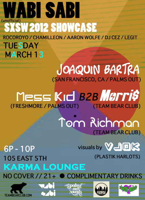 WABI SABI 2012 SXSW SHOWCASE: TUESDAY, MARCH 13, 2012 // 7p - 11p KARMA LOUNGE - AUSTIN, TX -=-=-=-=-=-=-=-=-=-=-=-=-=-=-=-=-=-=- TOM RICHMAN http://soundcloud.com/tomrichman MORRI$ http://soundcloud.com/phillybaby MESS KID http://soundcloud.com/messkid JOAQUIN BARTRA http://soundcloud.com/joaquinbartra VISUALS BY VJDK :D http://www.facebook.com/VJDK.TV