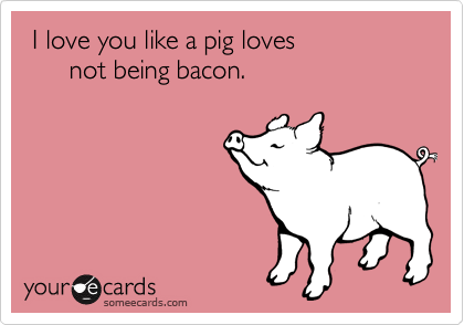 I love you like a pig loves not being bacon.Via someecards