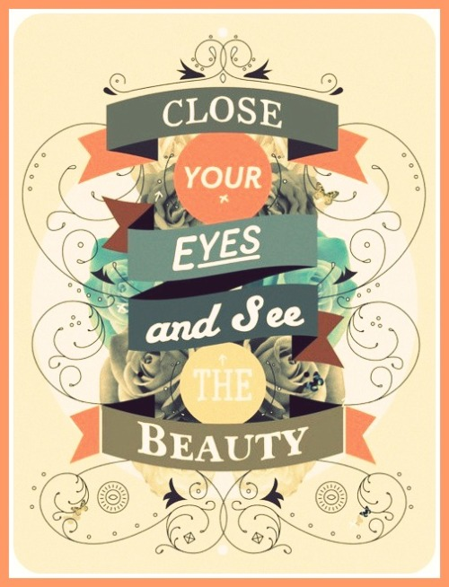"""Close your eyes & see the beauty."""