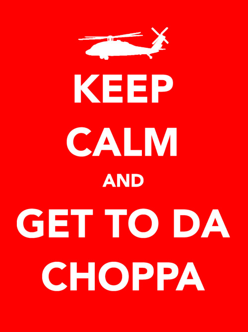 Keep Calm and Get To Da Choppa by GhostGlide Available at Redbubble: http://www.redbubble.com/people/ghostglide/works/8369084-keep-calm-and-get-to-da-choppa