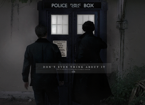 """Interesting place for a police box, wouldn't you say?"" Sherlock smirked.John froze, flicking his eyes back and forth between the detective and the object in question.""Don't even think about it."" He warned. ""Sherlock. No.""""Our dear Doctor neglected to inform me he was in town."" The younger man mused, slinking right over to the fabled police-box with a slight bounce in his step.John followed hesitantly,""Oh no, no no no. No. You see, this is a really shite idea. You want to know why, Sherlock? Because it's really obviously a shite idea."" http://fc06.deviantart.net/fs70/f/2012/065/2/a/don__t_even_think_about_it_by_dramatisecho-d4ry2lz.png"