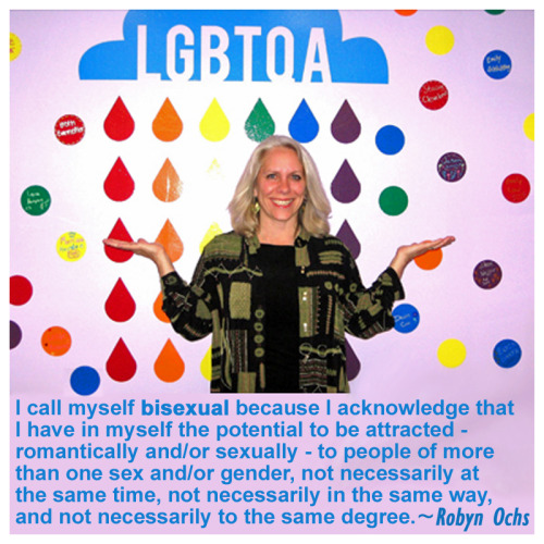 "DEFINITION OF BISEXUALITY: I call myself bisexual because I acknowledge that I have in myself the potential to be attracted - romantically and/or sexually - to people of more than one sex and/or gender, not necessarily at the same time, not necessarily in the same way, and not necessarily to the same degree.  ~ from ""Selected Quotes"" by Robyn Ochs"