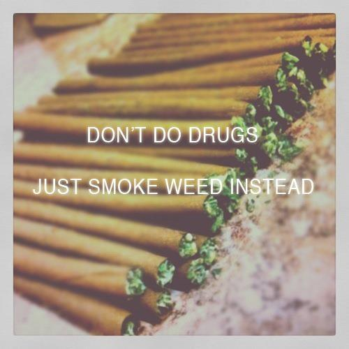 justgethigh:  Don't do drugs; Just smoke weed instead.