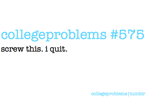college problems on We Heart It. http://m.weheartit.com/entry/9400970