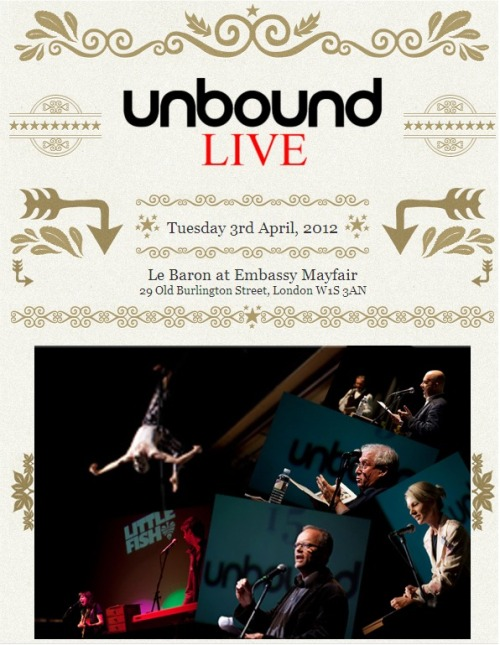 UNBOUND LIVE!    Following our sell-out first event in 2011, on Tuesday 3rd April we are hosting our second Unbound Live at Le Baron at Embassy, one of Mayfair's coolest clubs! For those new to the idea you're in for a treat  -  a cross between a book slam and election hustings, featuring some of the very best writers in Britain today.    Unbound Live is an evening of riotous literary entertainment as a range of Unbound authors go head-to-head pitching ideas for books they would really like to write. Our last event included bestselling writer, Kate Mosse, Red Dwarf star Robert Llewellyn, a man trying to track down the best water skier in Luxembourg, a trapeze act and an improvised musical gig as our authors over-reached themselves to get the audience's support!This second event promises to be even more rousing featuring, (among others) TV chef & comedian Hardeep Singh Kohli, Big Chill festival founder Pete Lawrence, best-selling historian Alison Weir, Kate Williams & the History Girls, comic novelist Robbie Hudson (appearing as Napoleon's horse), George 'cream of Devon poets' Chopping, and the angling correspondent from the Idler! Included in your ticket is a £10.00 voucher to spend on the evening towards a pledge for the author of your choice. Drinks and food can be purchased inside so come, bring friends and make a night of it. The bar will be open from 6.30pm, performances start at 7.30pm and the bars and club will remain open until very late. Tickets are strictly limited and can be purchased from eventbrite.Click here to buy tickets  See you on the 3rd!          Unbound – Books Are Now in Your Hands