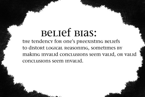 "[Image: black text says ""Belief bias: the tendency for one's preexisting beliefs to distort logical reasoning, sometimes by making invalid conclusions seem valid, or valid conclusions seem invalid.""]"