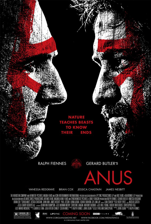 "Coriolanus, Gerard Butler's ANUS! GET IT?! GET IT?!?!? ""Nature Teaches Beasts to Know Their ENDS"" Yeah, this is what I do when I'm bored at work during Spring Break. Le sigh!"