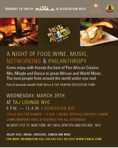 "A Taste of Africa Event Series  Please join us for a stellar evening of food, dance, music, networking and philanthropy at the next installment of Panla's ""The Taste of Africa Event Series"" on Wednesday March 28th at Taj Lounge.  A portion of proceeds from this event will benefit our charity partnersASAP Africa and The Kenyan Education Fund.  Come enjoy with friends the best of Pan-African cuisine as chefs from Panla Catering, Bati Ethiopian Restaurant and Madiba arouse and excite your taste buds.  Complimentary hors d'oeuvres served to all our guests from 6:30pm - 8:00pm. General Admission $20; (plus $10 for Dinner); served buffet style. 2 for 1 Drink Specials before 7:30pm.   Mix, mingle, dance and unwind in a beautiful, welcoming venue while our team of DJ's bring you the best of World Music, Afrobeats, AfroSoul, Makossa, Soukous, Kwaito and more. Special performance by Afro-Soul artist Carolyne and Central African Rainforest dancer Mambo. The best people from around the world under one roof.   For tickets and more details Please visit event page"