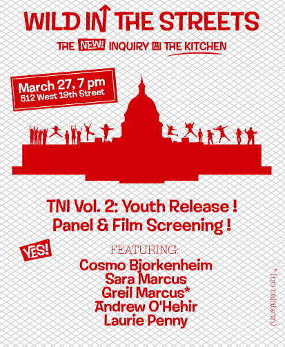 "Celebrate the release of The New Inquiry Magazine, No. 2: Youth at NYC's The Kitchen on Tuesday, March 27 for a screening of one of the buried gems of late 60's youth-power exploitation cinema, ""Wild in The Streets.""   Over four decades before ""The 99%,"" rock star-turned-President Max Frost told America's youth they were ""The 52%"" - a majority that should act like it. In the run up to Occupy Wall Street's declared May 1 general strike, we've assembled a panel to discuss the film, pop music, and revolutionary politics featuring: Greil Marcus:Legendary rock critic and author of Lipstick Traces, Mystery Train, and most recently, The Doors: A Lifetime of Listening to Five Mean Years Sara Marcus: Author of Girls to The Front: The True Story of The Riot Grrrl Revolution Andrew O'Hehir: Head film critic for Salon.com Laurie Penny: UK columnist and activist, TNI contributing editor, and author of Meat Market: Female Flesh Under Capitalism and Penny Red Cosmo Bjorkenheim: New York based controversial-film maker and anthropophobe Moderated by TNI editor Malcolm Harris. This event is free and open to the public. Drinks are on us. RSVP on Facebook"