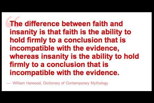 "ih8religion:  ""The difference between faith and insanity is that faith is the ability to hold firmly to a conclusion that is incompatible with the evidence, whereas insanity is the ability to hold firmly to a conclusion that is incompatible with the evidence.""  -W. Harwood"