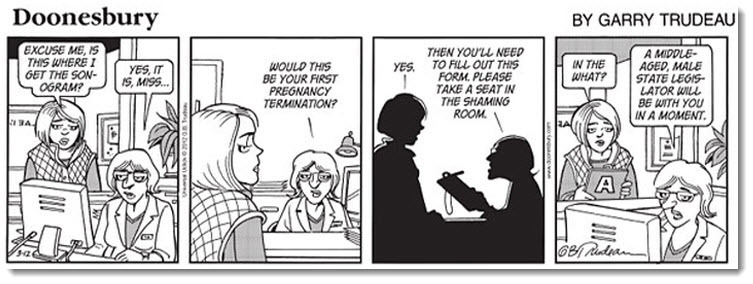 "pantslessprogressive:  Here is the Doonesbury comic that multiple newspapers refuse to run. Woman: Excuse me, is this where I get the sonogram? Doctor: Yes it is, miss… Would this be your first pregnancy termination? Woman: Yes. Doctor: Then you'll need to fill out this form. Please take a seat in the shaming room. Woman: In the what? Doctor: A middle-aged, male state legislator will be with you in a moment.  This reminds me of a picture my mother sent me with the subject ""GOOD photo but Bad Words""…it was a photo of a middle-aged Black woman  holding a sign that said, ""If I wanted a senator in my vagina, I'd fuck one."" Amen to that."
