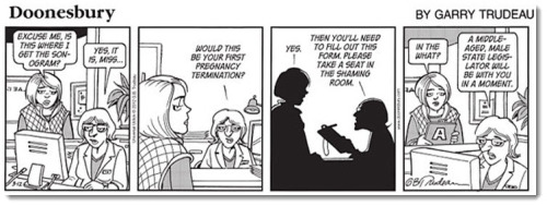 pantslessprogressive:  Here is the Doonesbury comic that multiple newspapers refuse to run. Woman: Excuse me, is this where I get the sonogram? Doctor: Yes it is, miss… Would this be your first pregnancy termination? Woman: Yes. Doctor: Then you'll need to fill out this form. Please take a seat in the shaming room. Woman: In the what? Doctor: A middle-aged, male state legislator will be with you in a moment.