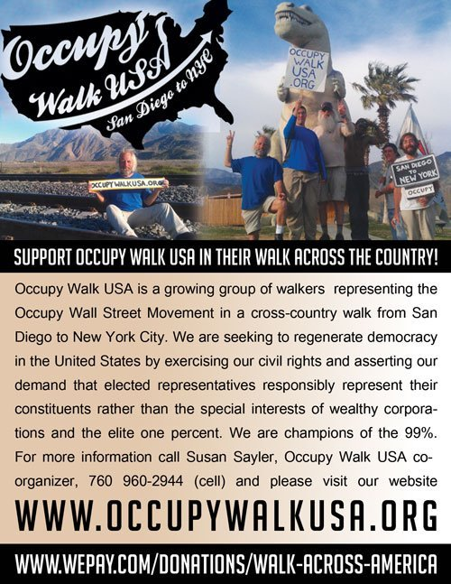 "Help support #OccupyWalk as they walk across the country! Visit www.occupywalkusa.org for more information!   We are walking across America from San Diego to NYC in soldiarity with the 99%. My name is Jason Brock and I am asking you on behalf of the group, to take part in this historic action buy making a donation to this effort today. Lets face it. Walking across the USA is not the easiest thing in the world to do. It's pretty crazy. It's outside the box. And that's why I'm doing it. Because we are going to have to think outside the box in order to create a sustainable, peaceful world for our children. Funny enough, my daughters seem to get this more than most of the adults I know. They don't want me to go, but part of them understands why I am walking. Think about it. Our youth are well aware of the troubles in the world, and they have important questions to ask. Let's find some answers for them. Let's show them that we will walk the walk, not just talk the talk. Already I've noticed that just the idea of walking across the United States causes people to ask questions, have thoughts, wonder about how it's done. Thats how I know that this journey is going to produce some very interesting conversations and perspectives, some outlandish solutions and ideas, and inspire hope in a lot of people too. I want you to be a part of that. Your donation says, ""Yes I want to participate!"" Not everyone can walk, but everyone can support.So please support the walk today. By working together we will find positive solutions to the problems we face. Your donation helps raise awareness. In a world that has lost sight of equality, freedom, and justice we must take action.Maybe you could even walk with us a mile or two along the way?Stay in touch with us on the journey by visiting these links. We will generate lots of content along the way.websitehttp://occupywalk.orgfollow us on twitterhttps://twitter.com/#!/occupywalktwitter hash tag #occupywalkfacebookhttp://www.facebook.com/occupywalk   Thanks Julie for the flier!"