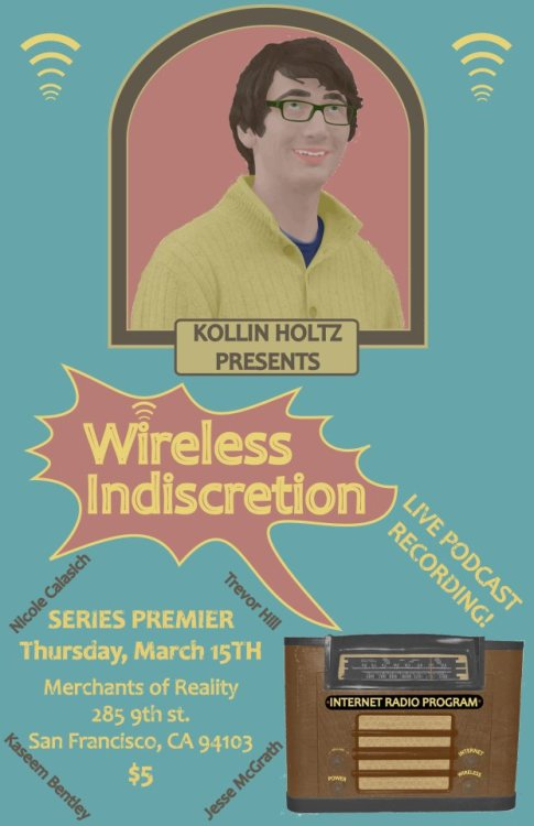 "3/15. Wireless Indiscretion [Comedy Podcast Recording] @ Merchants of Reality. 185 9th St. SF. $5. 8PM. Featuring Nicole Calasich, Kaseem Bentley, Trevor Hill and Jesse McGrath. Hosted by Kollin Holtz. Tickets Available: Here.   Wireless Indiscretion …Is the internet radio show, and live podcast recording, that celebrates the ""Series of Tubes"" that buried the box they buried vaudeville in. The show takes its inspiration from the old comedians and performers of vaudeville, Garrison Kiellor's ""A Prairie Home Companion,"" and sketch comedy with a modern sense of humor that is all its own.Created by comedian Kollin Holtz, the show premiers March 15th at the Merchants of Reality (cross Streets 9th and Folsom). The hour plus show offers affordable, funny, Thursday night entertainment for just $5!Starting at 8pm, the show is early enough to get up for work the next day, and late enough for a night on the town."