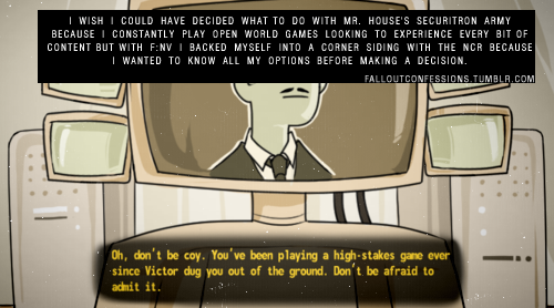 "falloutconfessions:  ""I wish I could have decided what to do with Mr. House's securitron army because I constantly play open world games looking to experience every bit of content but with F:NV I backed myself into a corner siding with the NCR because I wanted to know all my options before making a decision. "" img source http://falloutconfessions.tumblr.com/  facepressedupagainstglass.png look guys, I've made it something I drew finally got on there I've finally made it"