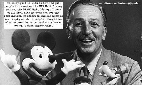 "waltdisneyconfessions:  ""It is my goal in life to try and get people to remember the MAN Walt Disney and not the BRAND Walt Disney. I honestly feel like he does not get the recognition he deserves and his name is just empty words to people, they think of a cartoon character and not a human being. I must change that."""