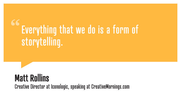 creativemornings:  Everything that we do is a form of storytelling. Matt Rollins, Creative Director at Iconologic speaking at CreativeMornings/Atlanta (*watch the talk)