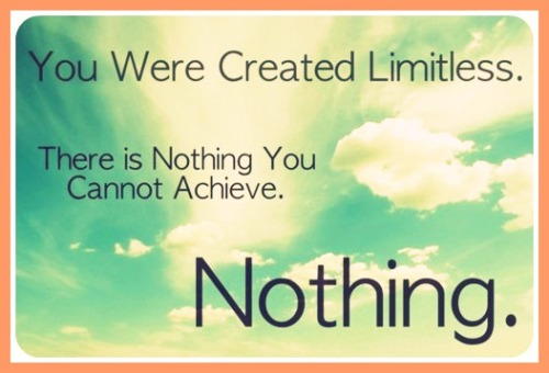 """You were created limitless. There is nothing you can't achieve. Nothing."""