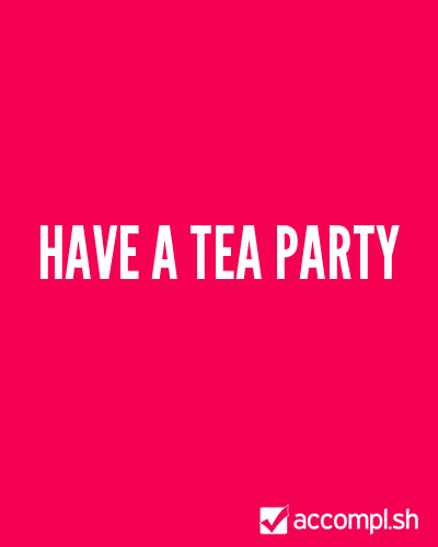 Have a tea party by Jaime on Accompl.sh