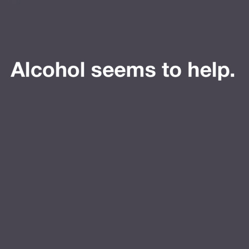 howtofeelokaboutyourlife:  Alcohol seems to help.