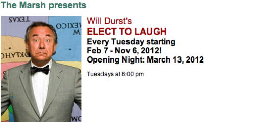 3/13. Will Durst's Elect to Laugh @ The Marsh. 1062 Valencia St. SF. $15-$35. 8PM. Tickets Available: Here.   Elect To Laugh with Will Durst and Friends! is a hysterical hybrid chasing down the presidential election cycle like white on rice with material as up to date as the latest tweet from DC. It will blend monologues and commentary and perhaps the occasional rant. The show's intent is to blur the traditional boundaries between stand- up comedy and theater. Through innovation, experimentation and a ravenous appetite for accessing the topical via the jugular, Durst and Company are out to prove that jokes are not the enemy. Descendants of Mark Twain, George Carlin and Spalding Gray, Durst and his rotating cast of Friends! will every Tuesday twist the rhythm of stand- up with poetry, punditry and puzzles o'plenty planting the production solidly in the strictures and structures of a deconstructed one man show. Or solo performance piece. Whatever. With a single aim: to mock and scoff and taunt, but with taste. Consider it political comedy for people who don't like politics.