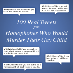 "equalitopia:  100 Real Tweets from Homophobes Who Would Murder Their Gay Child @Homophobes, a Twitter account that retweets homophobes to expose their ignorance, published a collection of 100 horrifying tweets where people said that they would murder their child if he or she was gay. These tweets were all posted within 24 hours. From the Storify post:  On March 12, 2012, the hashtag #ToMyUnbornChild became a trending topic. People used this hashtag to ""tweet to"" their future child. Here are 100 real tweets from real people — all within 24 hours — saying they would murder their child if he or she was gay.  View the Tweets"