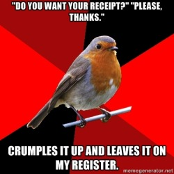 "Top Text: ""DO YOU WANT YOUR RECEIPT?"" ""PLEASE, THANKS.""Bottom Text: ""CRUMPLES IT UP AND LEAVES IT ON MY REGISTER.""] The most hated customers in the world. It's so incredibly rude they might as well have just thrown it back in my face."