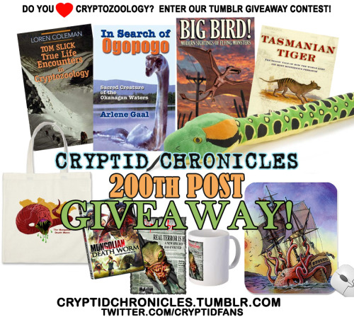 "THIS CONTEST HAS ENDED, WINNERS HAVE BEEN POSTED HERE!  ★★★ CRYPTID CHRONICLES TUMBLR 200 CONTEST! ★★★Welcome to the 200th Post Giveaway Contest at Cryptid Chronicles!To show my appreciation for my Tumblr followers and in honour of supporting biologists, researchers and investigators that have helped us on this journey, i'm gifting some really interesting books and neat items to a few lucky cryptid fans participating in this giveaway!Reblog this post to have a chance at winning one of 9 cryptid-related gifts including four Cryptozoology Books (Tom Slick: True Life Encounters in Cryptozoology By Loren Coleman, In Search of Ogopogo: Sacred Creature of the Okanagan Waters By Arlene Gaal, Big Bird! Modern Sightings of Flying Monsters By Ken Gerhard and Tasmanian Tiger: The Tragic Tale of How the World Lost Its Most Mysterious Predator By David Owen), a 54"" Plush Snake Anaconda, a Mongolian Death Worm Tote Bag, Mongolian Death Worm DVD, a Chupacabra Mug or a Kraken Attack Mousepad!Help give Cryptid Chronicles a signal boost and you could be one of 3 Winners!• Grand Prize Winner - First Choice of 3 items!!!!• Second Prize Winner - Second Choice of 2 items!!!• Third Prize Winner - Third Choice of 2 items!!  RULES:1. Follow me on Tumblr http://cryptidchronicles.tumblr.com (All current followers are automatically entered once)2. Reblog this post (You can reblog up to 20 times to maximize your chance of winning since each reblog counts as an entry and gives you a greater chance to win, but please do not reblog this post over 20 times) and *** keep tags intact ***.3. Follow me on Twitter (OPTIONAL, but counts as an entry! Tweet me @cryptidfans and tag your tweet #cryptidfanscontest so you're entered. Existing twitter followers are automatically entered as a separate entry)4. You must have your ask-box open.5. If you are chosen, you have 3 days (72 hours) to respond with your full name and clear mailing details before I chose another name. All personal information remains strictly private.6. The winner will be drawn randomly using a generator to pick the winner.7. I will ship worldwide.8. Giveaway ends when we reach our 199th post, winner will be announced on 200th post! I will be notifying followers where we are at every 25th post increment until we get there to help you keep track.9. If you have unfollowed at time of 199th post, your previous entry(s) will not count.10. Addendum: Likes do not count. Only re-blogs of this post count, not reblogs of any other posts.11. Reblogging and deleting does not count and will disqualify you.12. As of 3/17/2012, please only re-blog once per day, you have plenty of time!13. If you win, you must post a pic to your tumblr of the gifts you've won once you receive them (preferably including yourself in the photo with a big WINNING smile, but including yourself is NOT necessary, just a pic of the items posted to your blog is totally fine!)Disclaimer: This contest is in no way sponsored, endorsed or administered by Tumblr or the authors of the books being given away or producers/manufacturers of the other items. This is just a fun way to support cryptozoology!If you have any questions, send me a message!Have fun and thank you for showing your support! Follow the rules! AND GOOD LUCCKKKK.GO!!!!!"