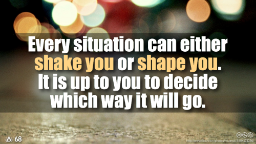 Every situation can either shake you or shape you. It is up to you to decide which way it will go.