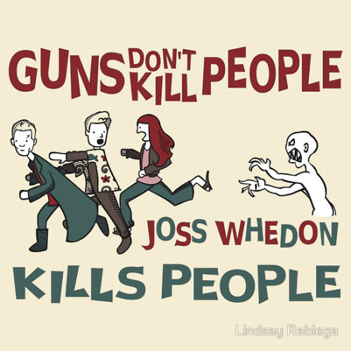 mdstewart:  Guns don't kill people, Joss Whedon kills people. Tara, Spike, Wash…to be fair, Tara was killed by someone with a gun…