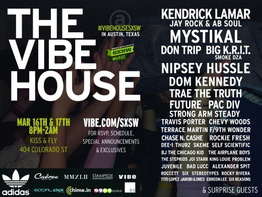 "vibemag:  The VIBE House Artists Invade SXSW 2012 Legendary producer, Timabaland has just been added to the line-up!! More super surprise acts to be announced! Check the Line Ups for both nights from 8pm – 2am at Kiss & Fly on 404 Colorado St. in Downtown Austin. Powered by Cashmere Agency Friday Night: March 16th ""AllHipHop.com's Breeding Ground"" 8pm    Juvenile 820    Erreon Lee 835    Jarobi and Dres 855    Six Reasons 905    Airplane Boys 920    DJ Young Guru 935    Joi Starr 950    the Stepkids 1005  BJ the Chicago Kid 1020  King Louie  1035  Tito Lopez 1050  Rockie Fresh 1105  Dee 1 1120  Smoke DZA 1130  Future 1150  Chevy Woods 1205  Chase n Cash 1220  Travis Porter 1240  Don Trip 1        Big Krit 120    Trae the Truth 140    Timbaland 2        Mystikal 220    SPECIAL GUESTS ????    Saturday Night:  March 17th""Respect The West""8          House DJ 835      Rocky Rivera 850      Six 905      Alexander Spit 920      JON MCXRO 935      Roccett 950      Bad Lucc/Problem 1010    Skeme 1025    House DJ1045    Thurz 1105    DJ set1125    Strong Arm Steady 1145    Self Scientific 1205    Terrace Martin & 9th Wonder 1225    Pac Div 1250    Nipsey Hussle 115      Kendrick Lamar, Jay Rock, Ab Soul Hosted by DJ Skee"