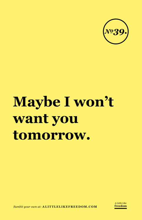 Maybe I won't want you tomorrow.